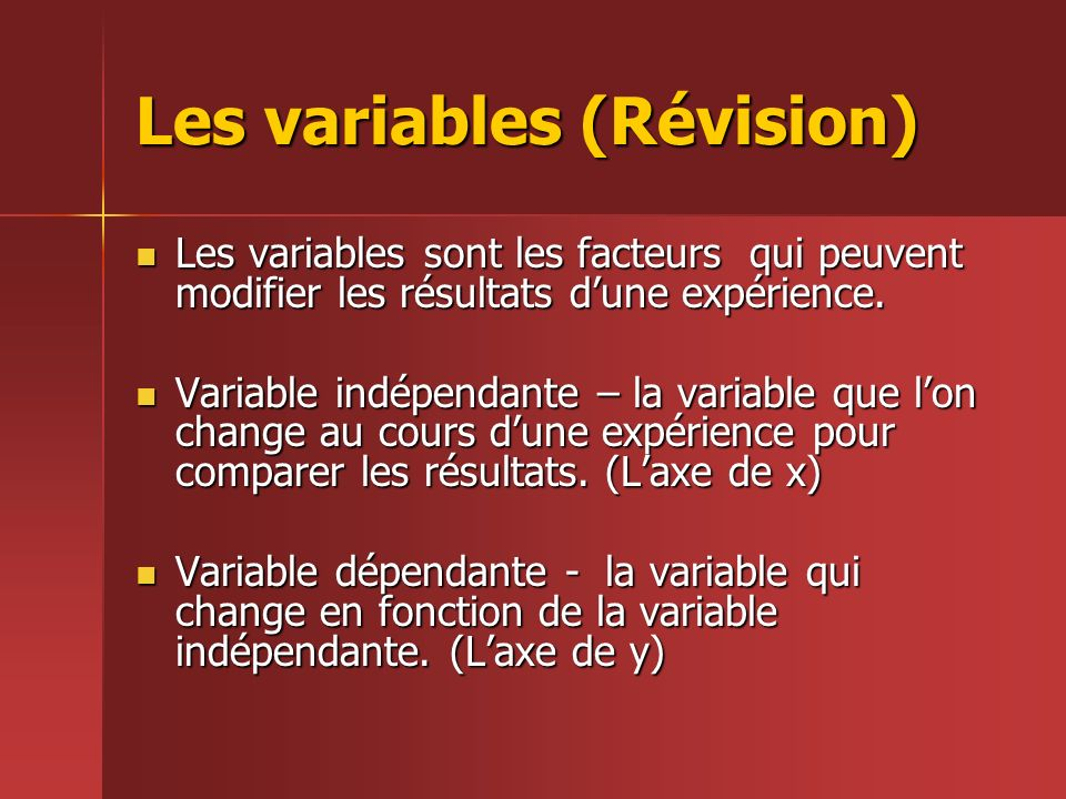 Les variables (Révision) Les variables sont les facteurs qui peuvent modifier les résultats dune expérience. Les variables sont les facteurs qui peuve
