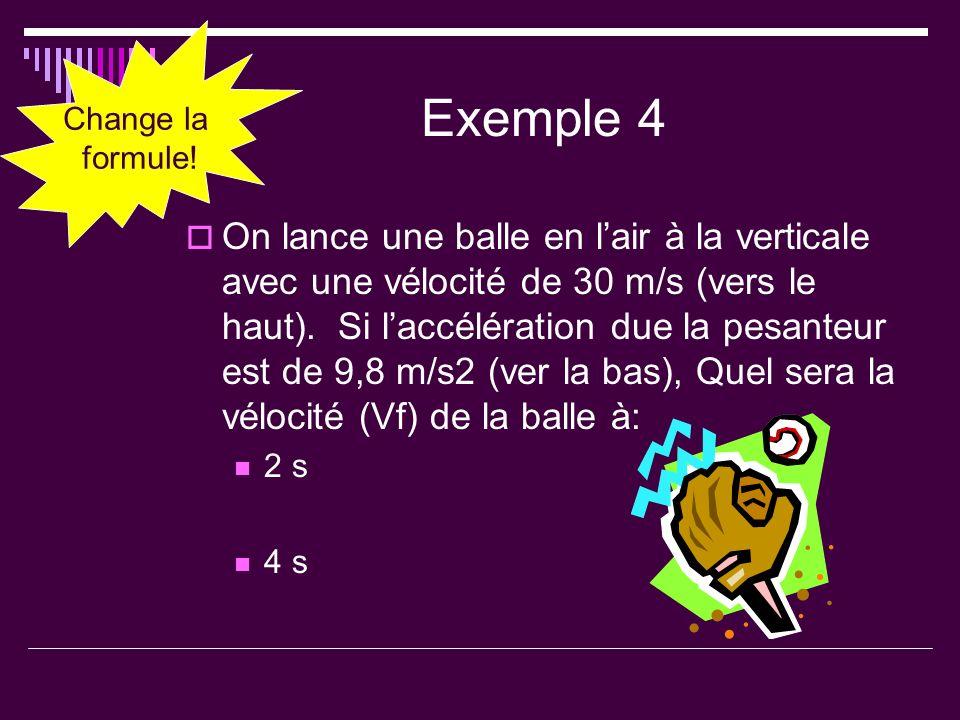 Exemple 4 On lance une balle en lair à la verticale avec une vélocité de 30 m/s (vers le haut). Si laccélération due la pesanteur est de 9,8 m/s2 (ver