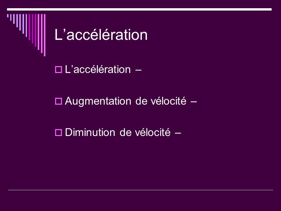 Laccélération Laccélération – Augmentation de vélocité – Diminution de vélocité –