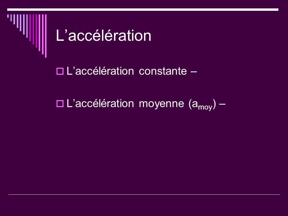 Laccélération Laccélération constante – Laccélération moyenne (a moy ) –