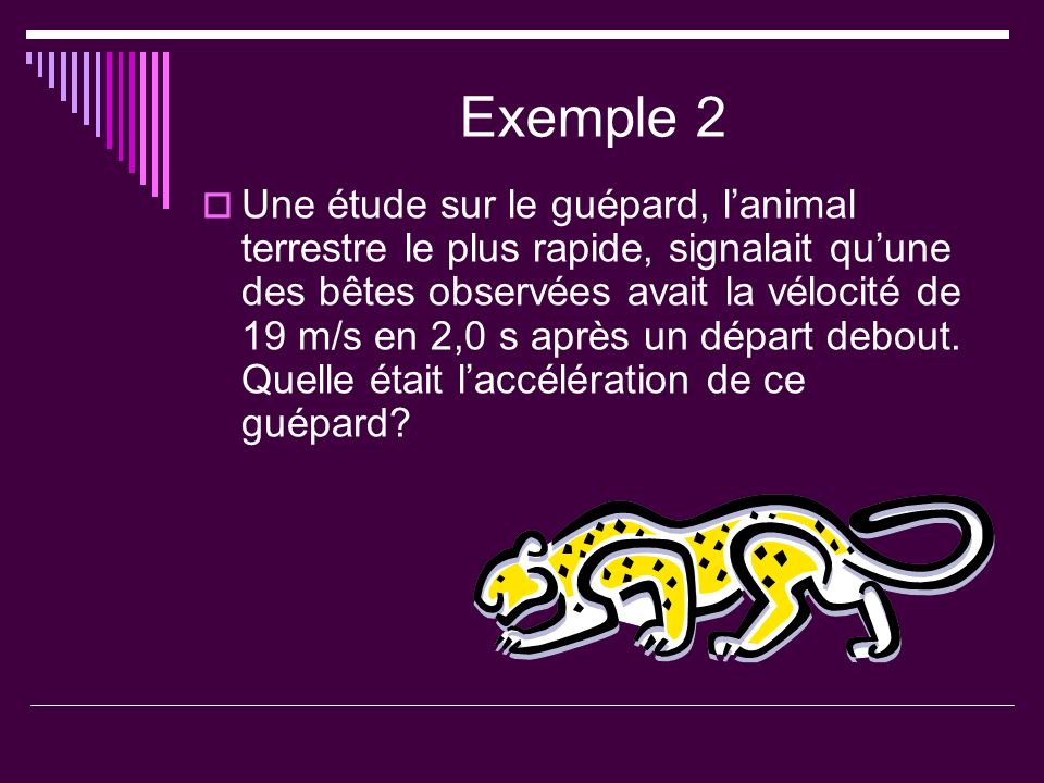 Exemple 2 Une étude sur le guépard, lanimal terrestre le plus rapide, signalait quune des bêtes observées avait la vélocité de 19 m/s en 2,0 s après un départ debout.