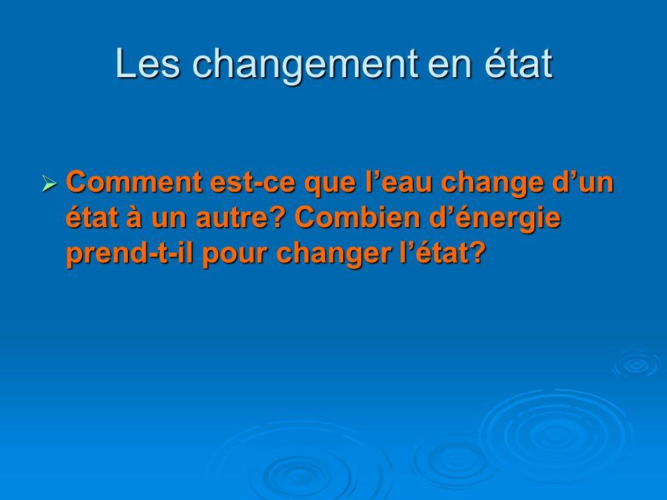 Les changement en état Comment est-ce que leau change dun état à un autre? Combien dénergie prend-t-il pour changer létat? Comment est-ce que leau cha