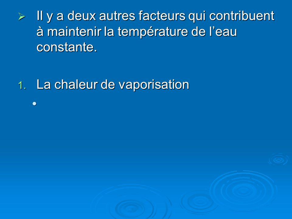 Il y a deux autres facteurs qui contribuent à maintenir la température de leau constante. Il y a deux autres facteurs qui contribuent à maintenir la t