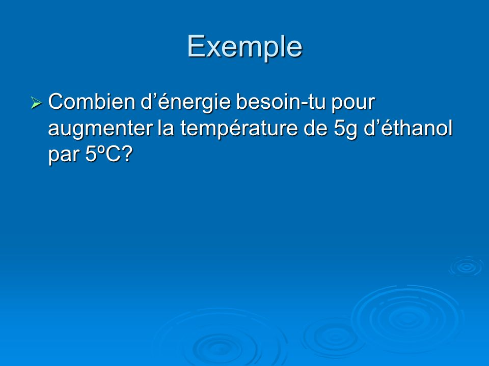 Exemple Combien dénergie besoin-tu pour augmenter la température de 5g déthanol par 5ºC.