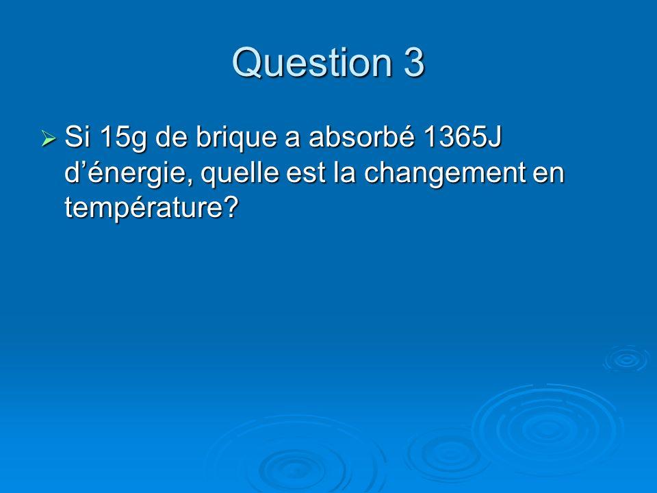 Question 3 Si 15g de brique a absorbé 1365J dénergie, quelle est la changement en température? Si 15g de brique a absorbé 1365J dénergie, quelle est l