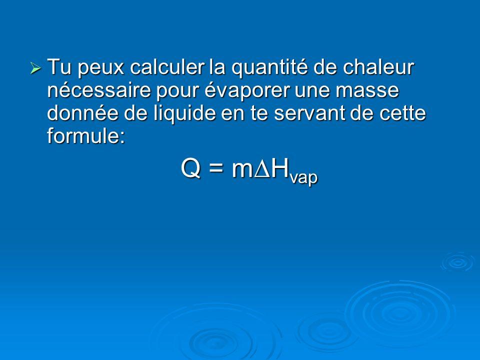 Tu peux calculer la quantité de chaleur nécessaire pour évaporer une masse donnée de liquide en te servant de cette formule: Tu peux calculer la quant