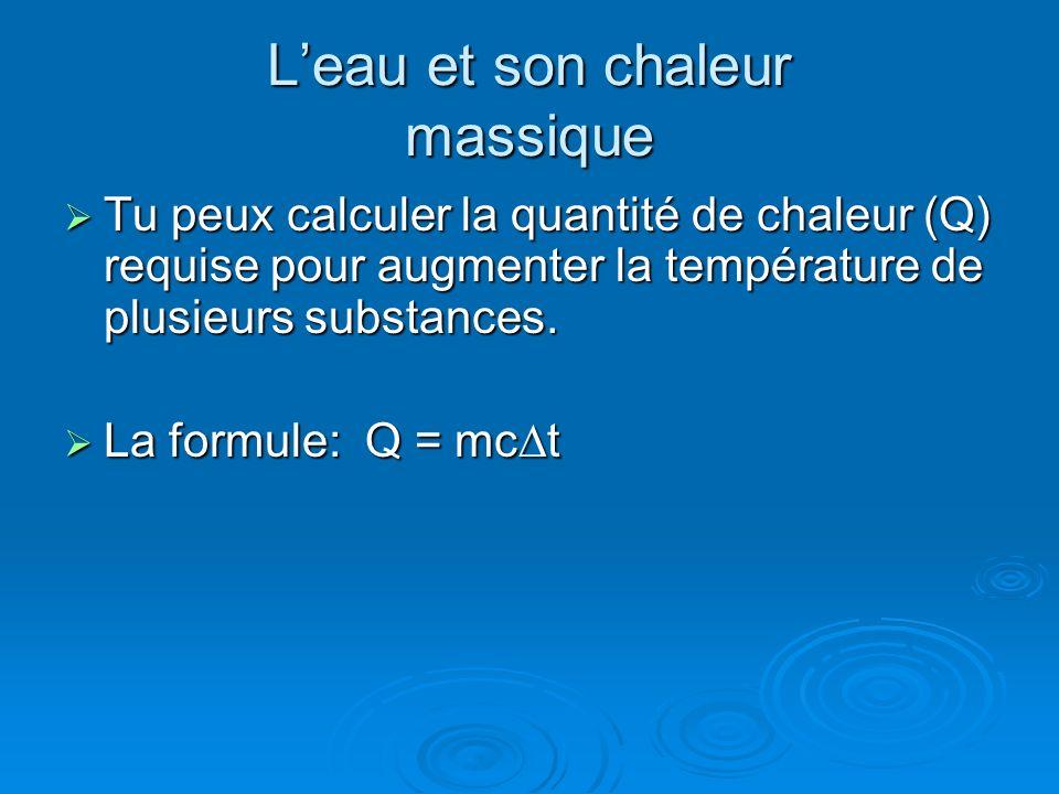 Leau et son chaleur massique Tu peux calculer la quantité de chaleur (Q) requise pour augmenter la température de plusieurs substances. Tu peux calcul
