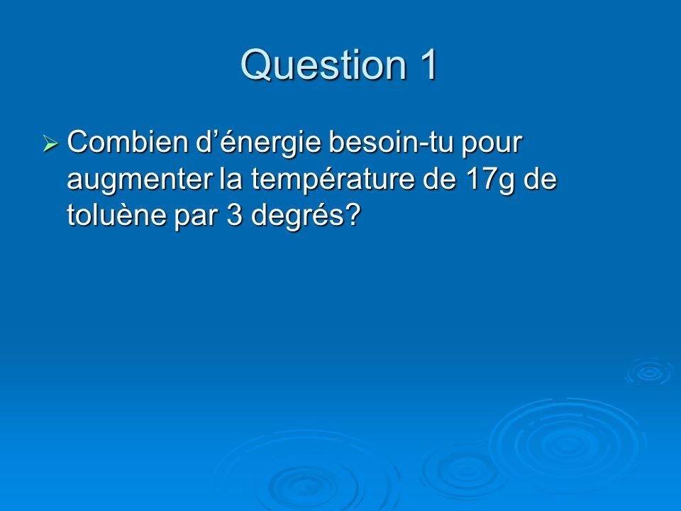 Question 1 Combien dénergie besoin-tu pour augmenter la température de 17g de toluène par 3 degrés? Combien dénergie besoin-tu pour augmenter la tempé