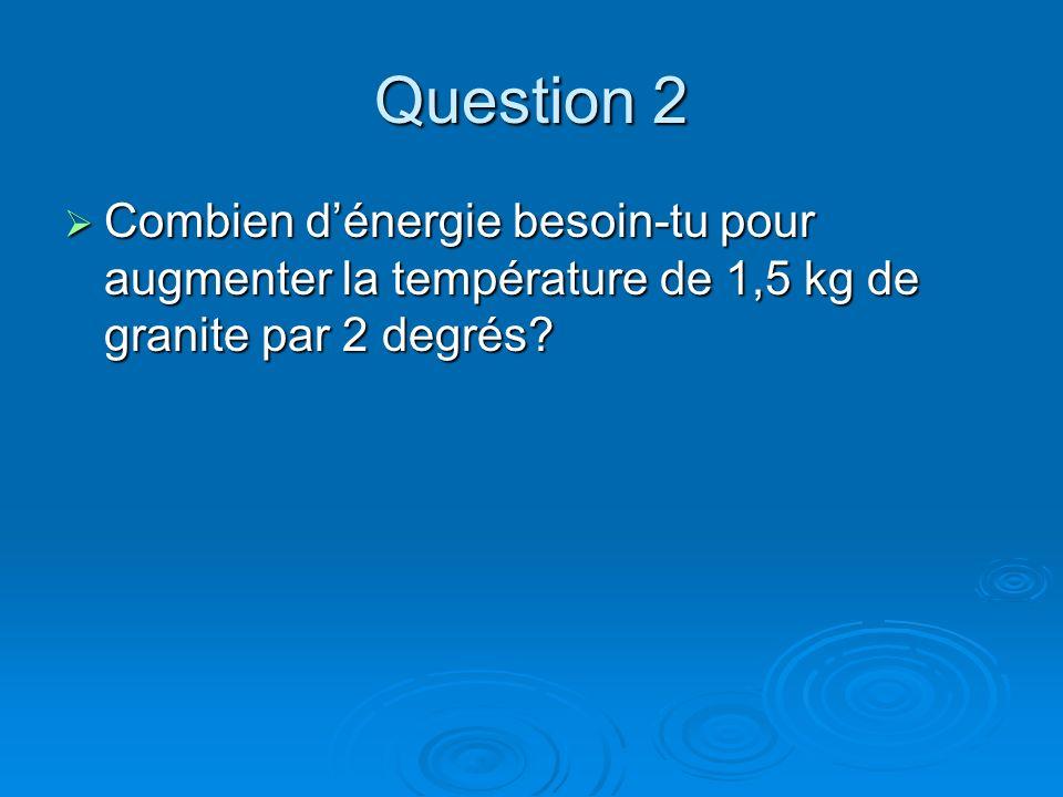 Question 2 Combien dénergie besoin-tu pour augmenter la température de 1,5 kg de granite par 2 degrés? Combien dénergie besoin-tu pour augmenter la te