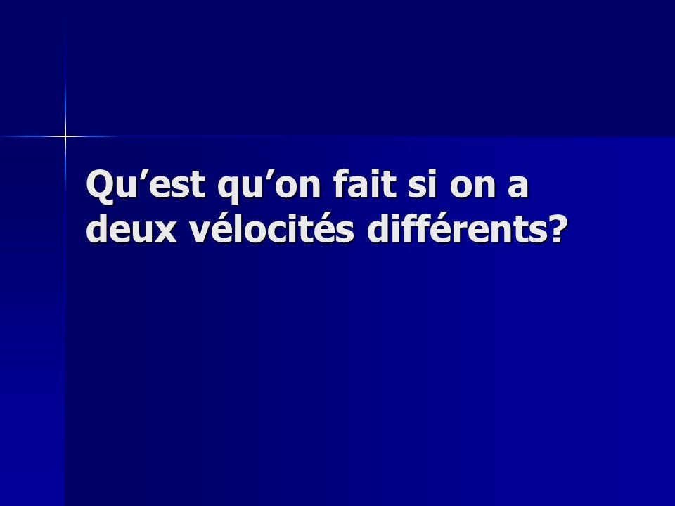 Quest quon fait si on a deux vélocités différents?
