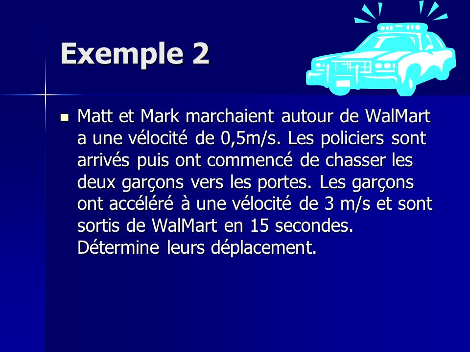Exemple 2 Matt et Mark marchaient autour de WalMart a une vélocité de 0,5m/s. Les policiers sont arrivés puis ont commencé de chasser les deux garçons
