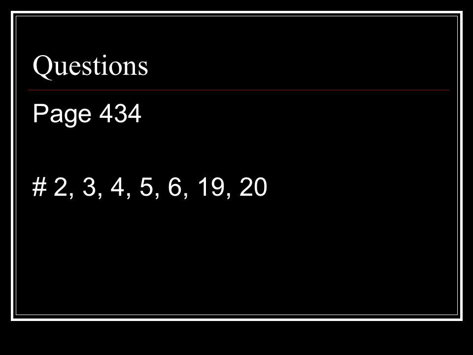 Questions Page 434 # 2, 3, 4, 5, 6, 19, 20