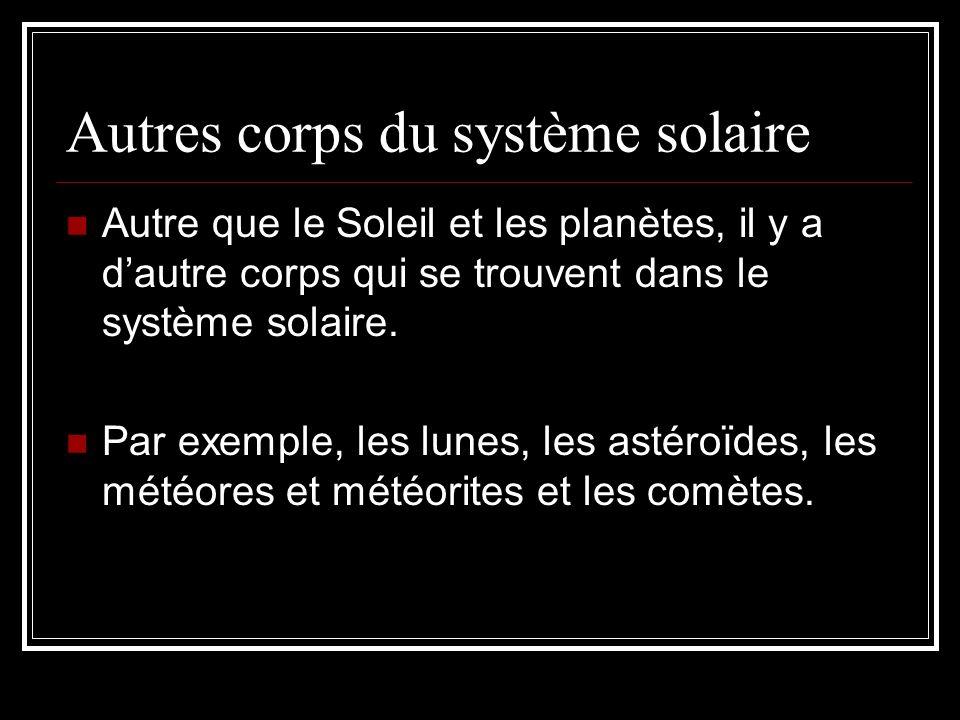 Autre que le Soleil et les planètes, il y a dautre corps qui se trouvent dans le système solaire. Par exemple, les lunes, les astéroïdes, les météores