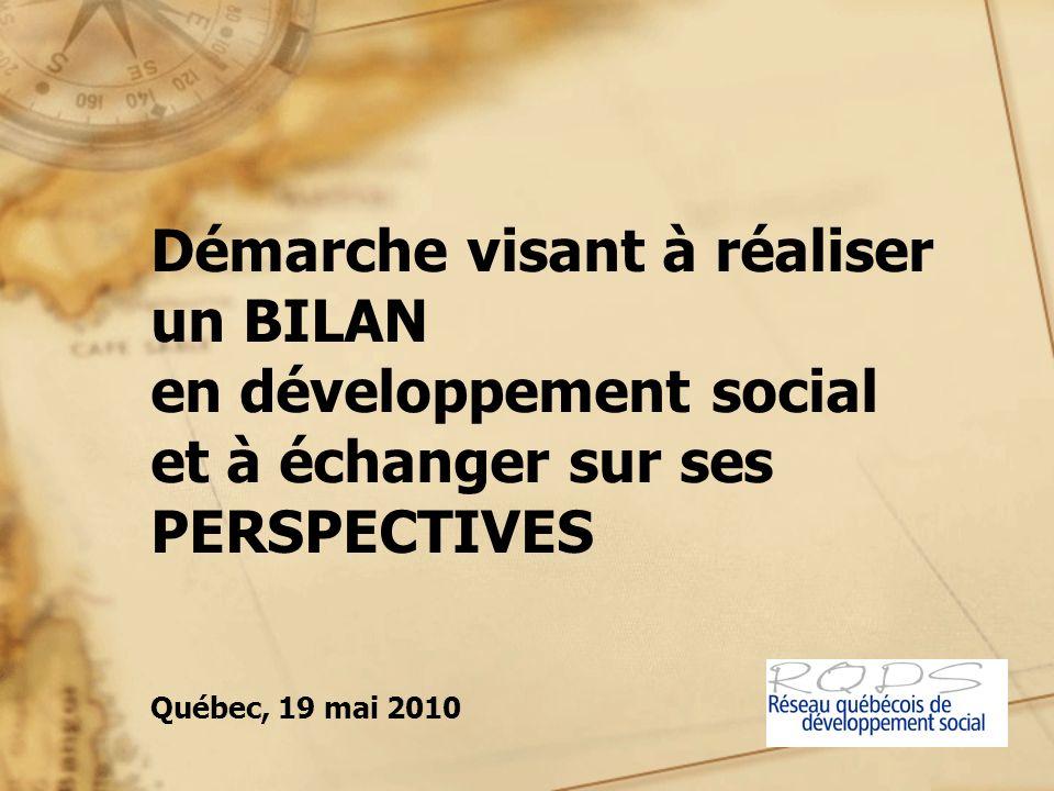 Démarche visant à réaliser un BILAN en développement social et à échanger sur ses PERSPECTIVES Québec, 19 mai 2010