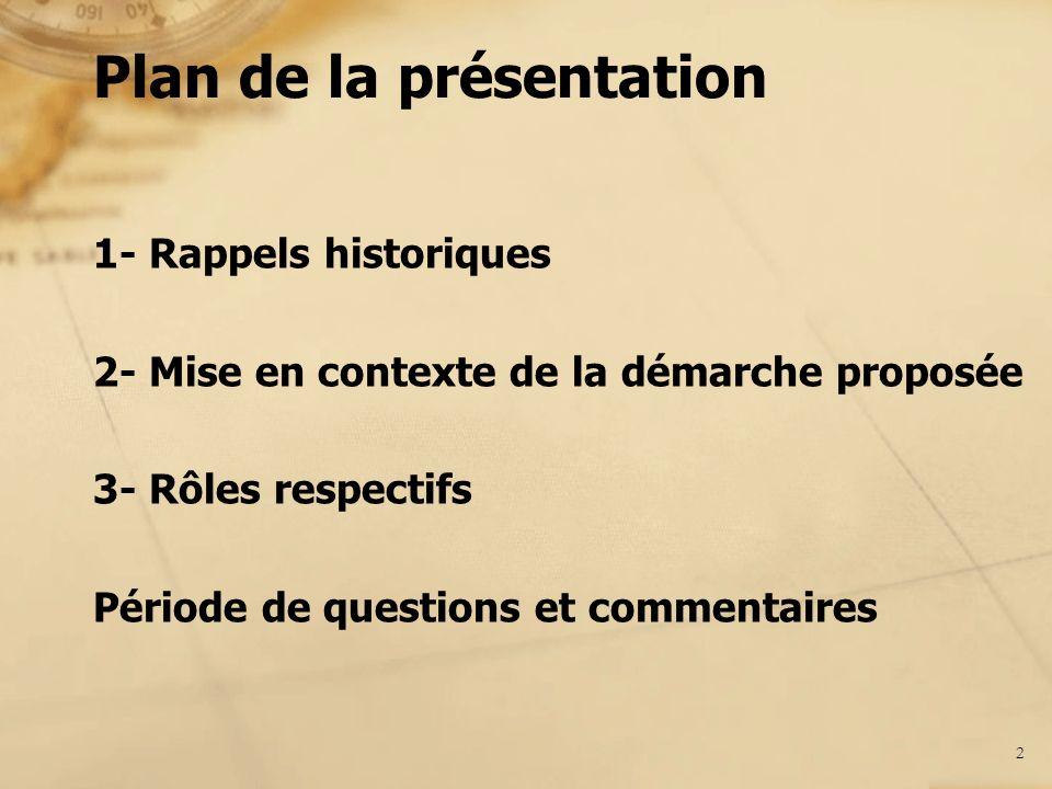 1- Rappels historiques 2- Mise en contexte de la démarche proposée 3- Rôles respectifs Période de questions et commentaires Plan de la présentation 2