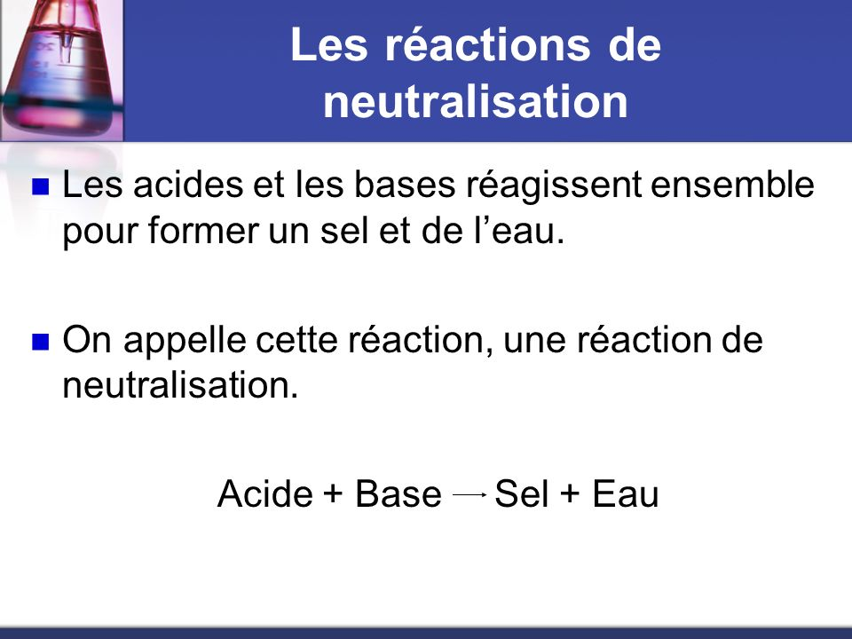 Les réactions de neutralisation Les acides et les bases réagissent ensemble pour former un sel et de leau. On appelle cette réaction, une réaction de