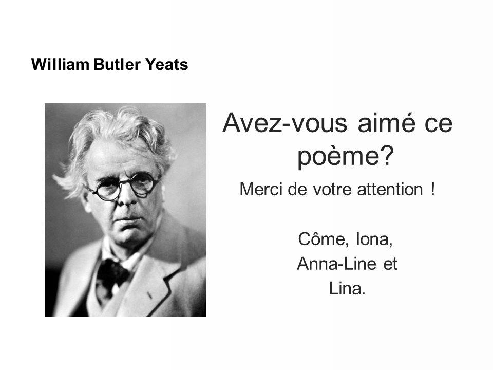 William Butler Yeats Avez-vous aimé ce poème? Merci de votre attention ! Côme, Iona, Anna-Line et Lina.