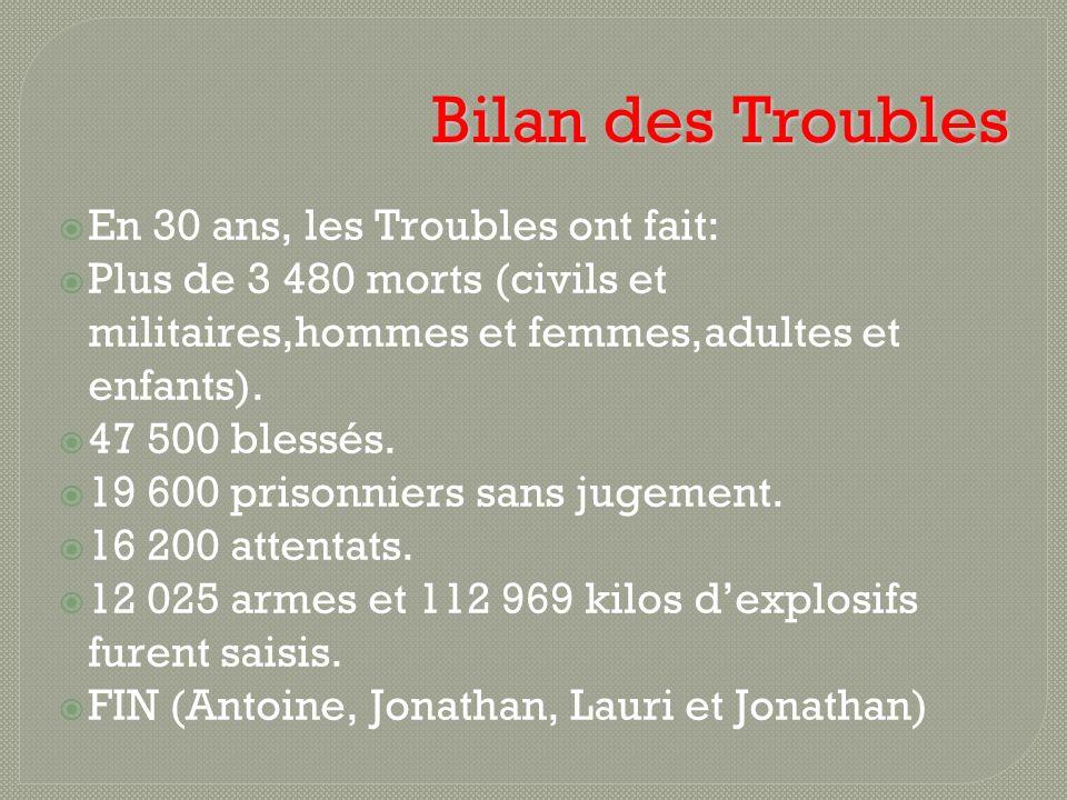 Bilan des Troubles En 30 ans, les Troubles ont fait: Plus de 3 480 morts (civils et militaires,hommes et femmes,adultes et enfants). 47 500 blessés. 1