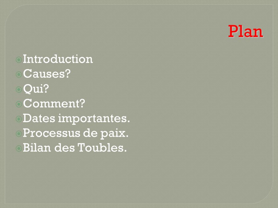Plan Introduction Causes? Qui? Comment? Dates importantes. Processus de paix. Bilan des Toubles.