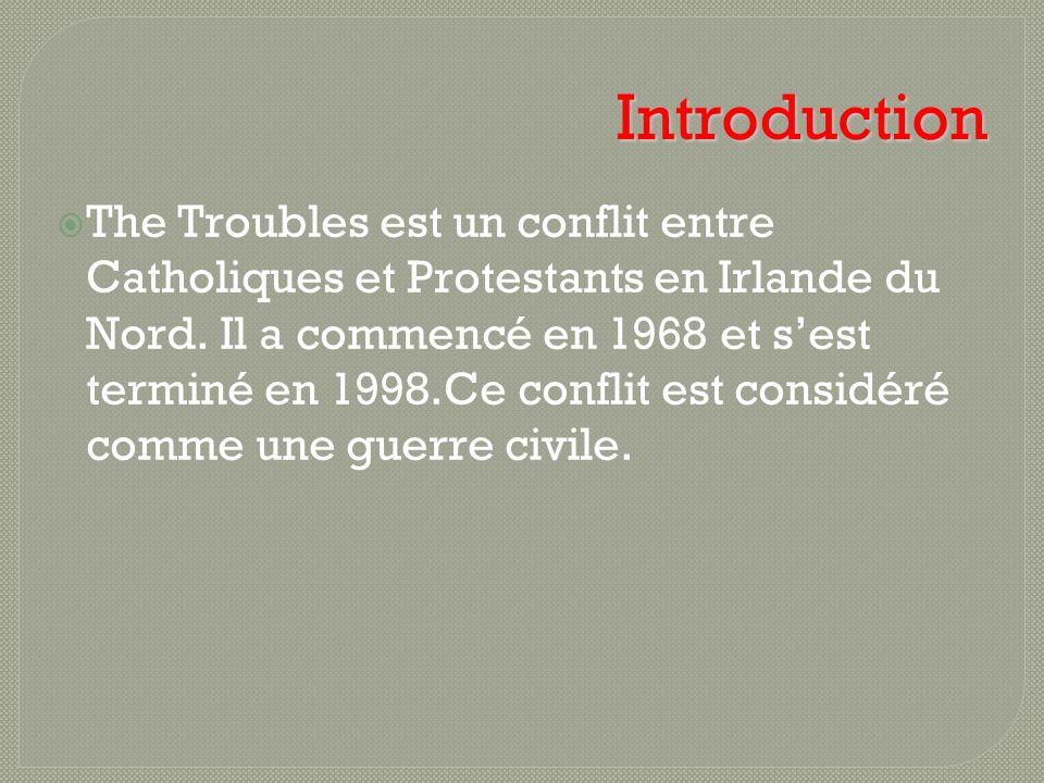 Introduction The Troubles est un conflit entre Catholiques et Protestants en Irlande du Nord. Il a commencé en 1968 et sest terminé en 1998.Ce conflit