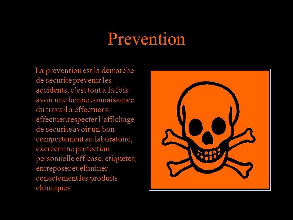 Prevention La prevention est la demarche de securite prevenir les accidents, cest tout a la fois avoir une bonne connaissance du travail a effectuer a effectuer,respecter laffichage de securite avoir un bon comportement au laboratoire, exercer une protection personnelle efficase, etiqueter, entreposer et eliminer conectement les produits chimiques.