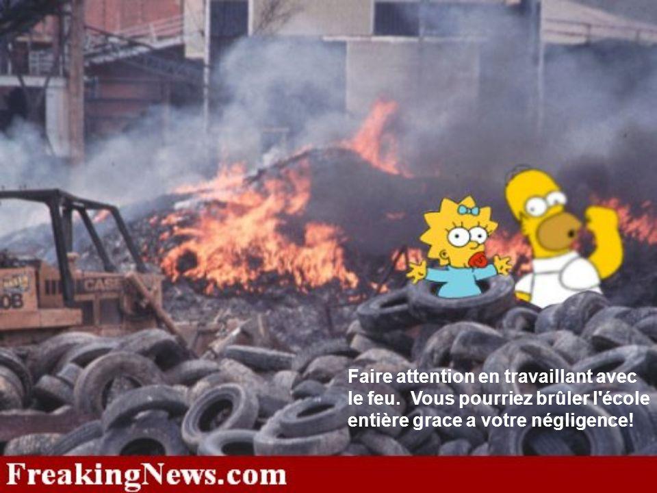 Faire attention en travaillant avec le feu. Vous pourriez brûler l'école entière grace a votre négligence!