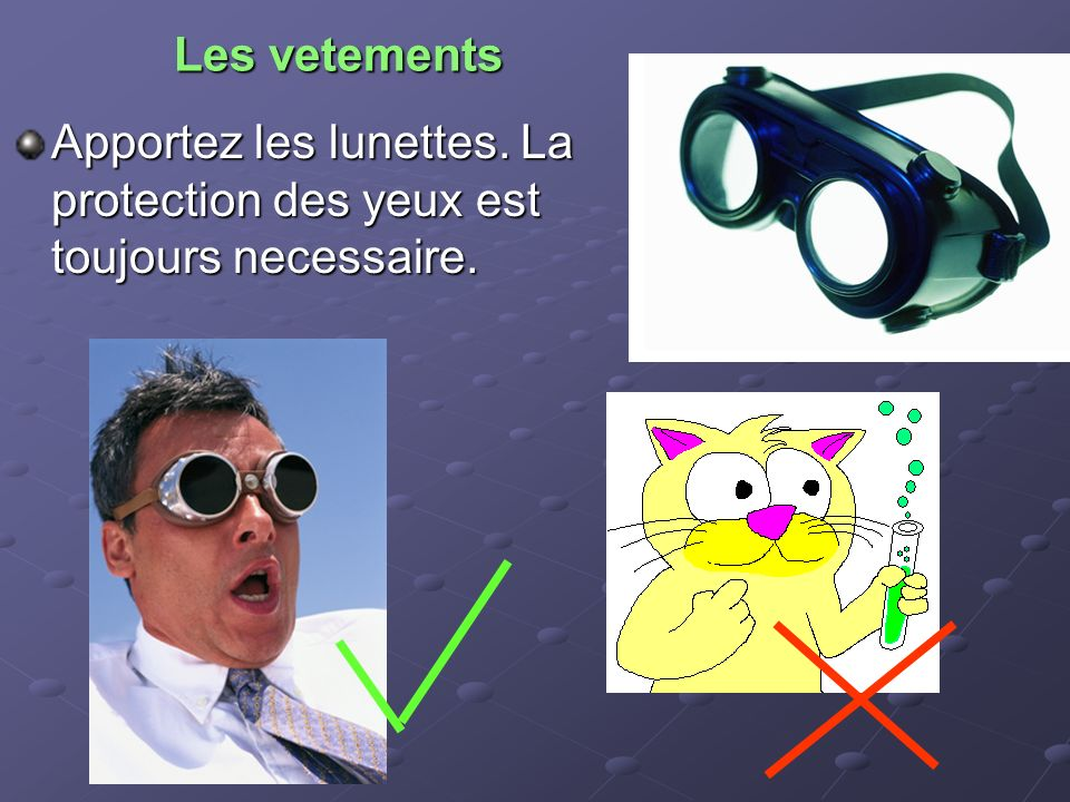 Les vetements Apportez les lunettes. La protection des yeux est toujours necessaire.