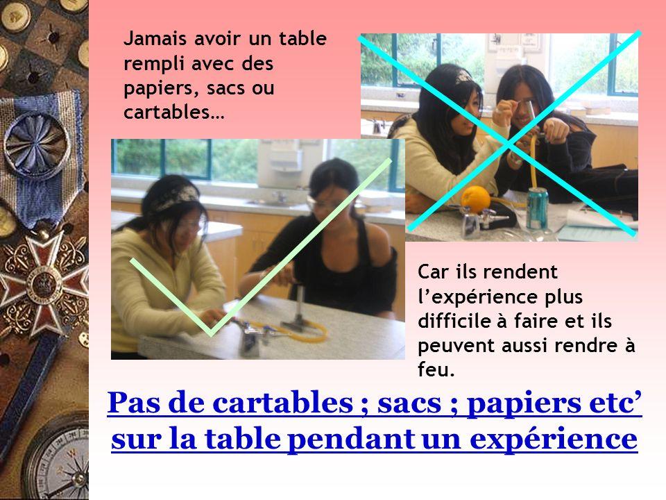 Pas de cartables ; sacs ; papiers etc sur la table pendant un expérience Jamais avoir un table rempli avec des papiers, sacs ou cartables… Car ils ren
