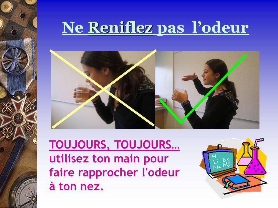 TOUJOURS, TOUJOURS… utilisez ton main pour faire rapprocher l'odeur à ton nez. Reniflez Ne Reniflez pas lodeur