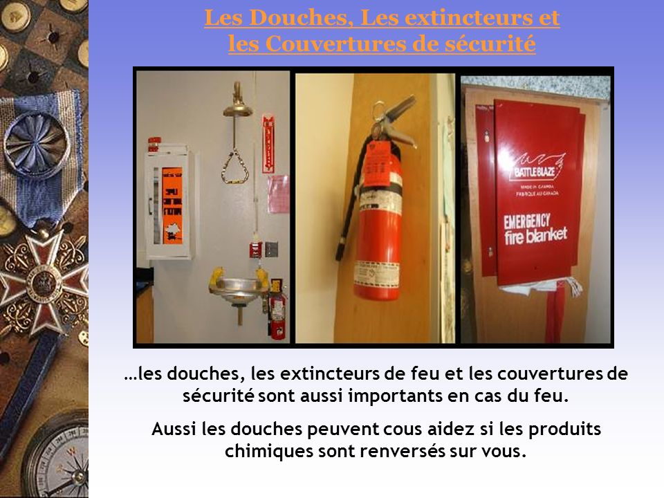 …les douches, les extincteurs de feu et les couvertures de sécurité sont aussi importants en cas du feu. Aussi les douches peuvent cous aidez si les p
