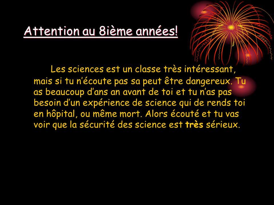 Attention au 8ième années! Les sciences est un classe très intéressant, mais si tu nécoute pas sa peut être dangereux. Tu as beaucoup dans an avant de