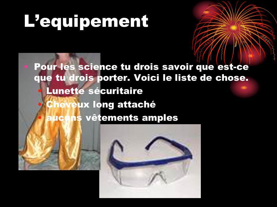 Lequipement Pour les science tu drois savoir que est-ce que tu drois porter. Voici le liste de chose. Lunette sécuritaire Cheveux long attaché aucuns