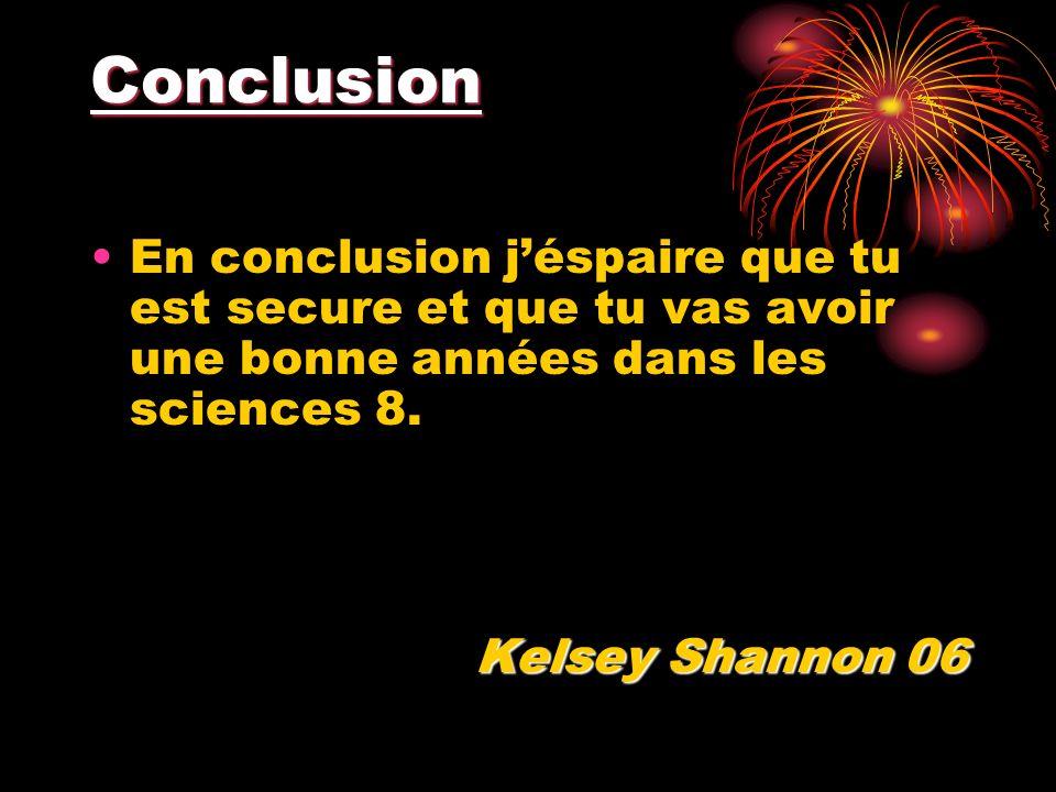 Conclusion En conclusion jéspaire que tu est secure et que tu vas avoir une bonne années dans les sciences 8. Kelsey Shannon 06
