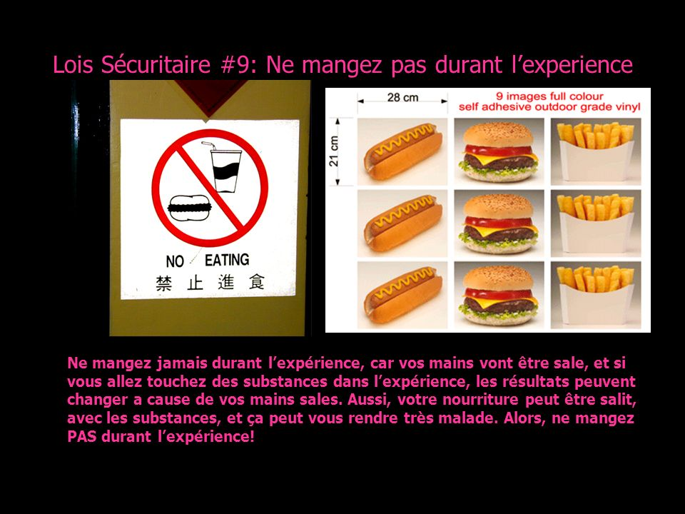 Lois Sécuritaire #9: Ne mangez pas durant lexperience Ne mangez jamais durant lexpérience, car vos mains vont être sale, et si vous allez touchez des