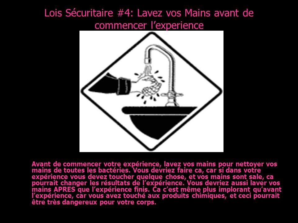 Lois Sécuritaire #4: Lavez vos Mains avant de commencer lexperience Avant de commencer votre expérience, lavez vos mains pour nettoyer vos mains de to