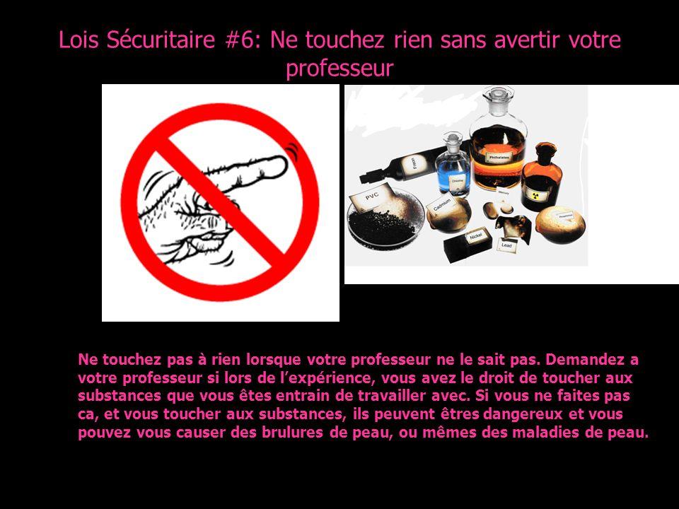 Lois Sécuritaire #6: Ne touchez rien sans avertir votre professeur Ne touchez pas à rien lorsque votre professeur ne le sait pas. Demandez a votre pro
