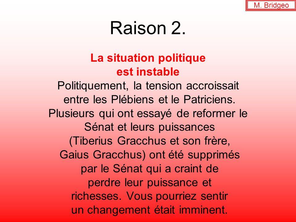 Raison 2. La situation politique est instable Politiquement, la tension accroissait entre les Plébiens et le Patriciens. Plusieurs qui ont essayé de r