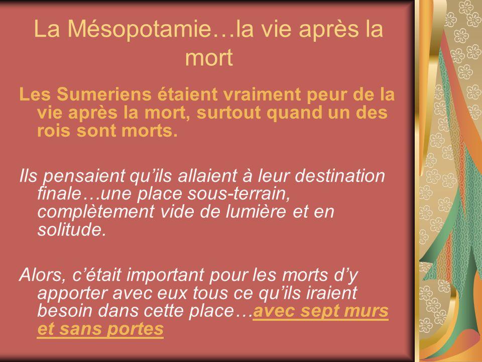 La Mésopotamie…la vie après la mort Les Sumeriens étaient vraiment peur de la vie après la mort, surtout quand un des rois sont morts. Ils pensaient q