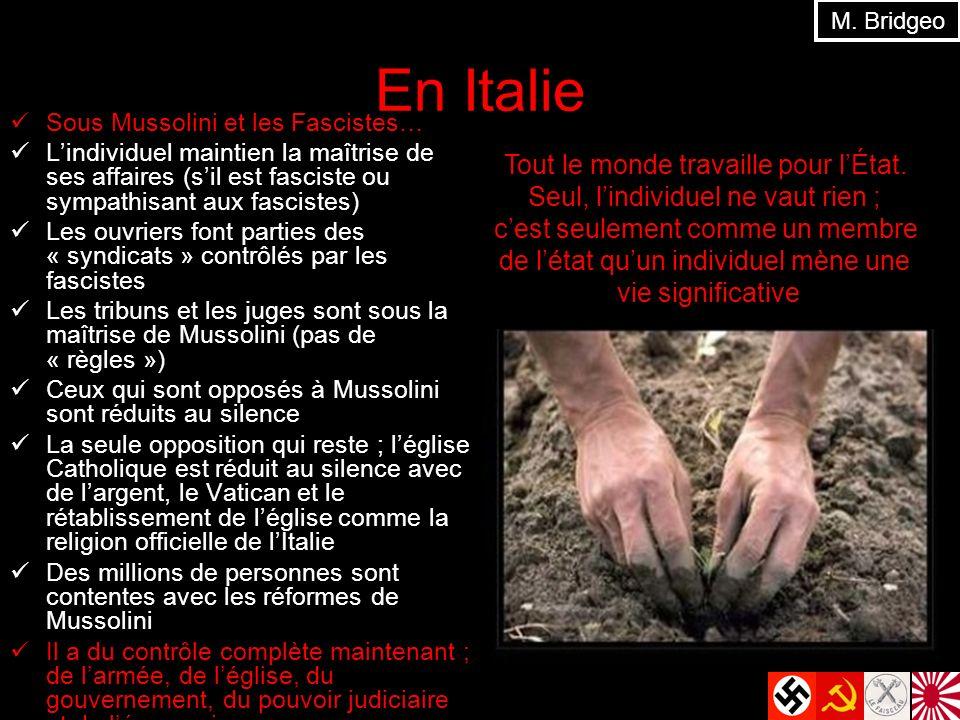 En Italie Sous Mussolini et les Fascistes… Lindividuel maintien la maîtrise de ses affaires (sil est fasciste ou sympathisant aux fascistes) Les ouvriers font parties des « syndicats » contrôlés par les fascistes Les tribuns et les juges sont sous la maîtrise de Mussolini (pas de « règles ») Ceux qui sont opposés à Mussolini sont réduits au silence La seule opposition qui reste ; léglise Catholique est réduit au silence avec de largent, le Vatican et le rétablissement de léglise comme la religion officielle de lItalie Des millions de personnes sont contentes avec les réformes de Mussolini Il a du contrôle complète maintenant ; de larmée, de léglise, du gouvernement, du pouvoir judiciaire et de léconomie M.