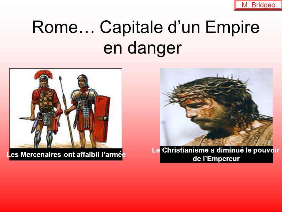 Rome… Capitale dun Empire en danger Les Mercenaires ont affaibli larmée Le Christianisme a diminué le pouvoir de lEmpereur M. Bridgeo