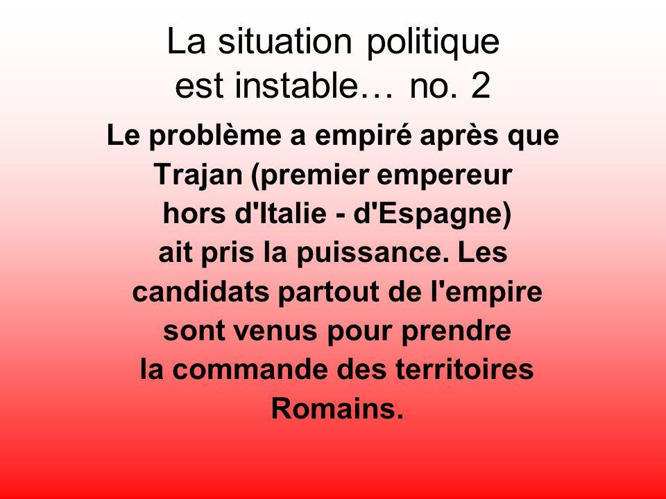 La situation politique est instable… no. 2 Le problème a empiré après que Trajan (premier empereur hors d'Italie - d'Espagne) ait pris la puissance. L