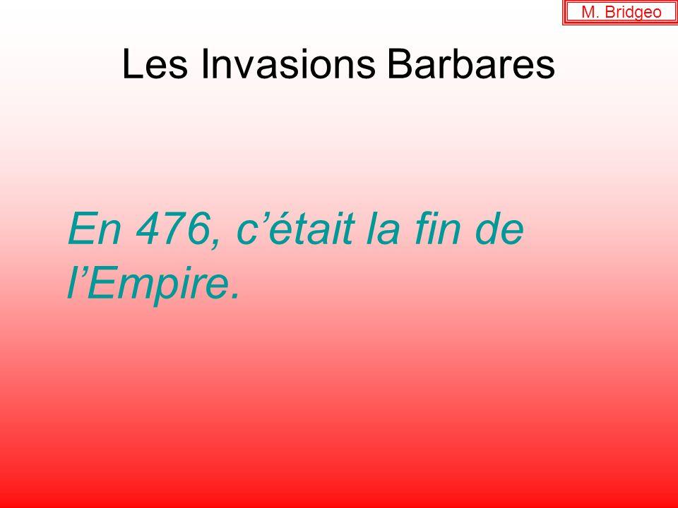 Les Invasions Barbares En 476, cétait la fin de lEmpire. M. Bridgeo