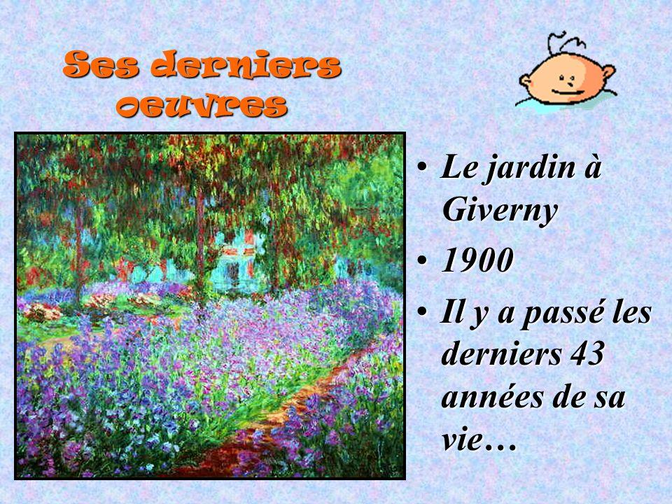 Ses derniers oeuvres Le jardin à GivernyLe jardin à Giverny 19001900 Il y a passé les derniers 43 années de sa vie…Il y a passé les derniers 43 années