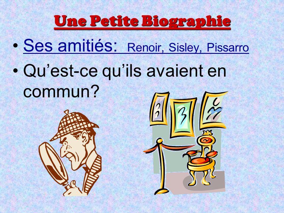 Une Petite Biographie Ses amitiés: Renoir, Sisley, PissarroSes amitiés: Renoir, Sisley, Pissarro Quest-ce quils avaient en commun?