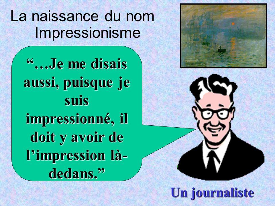 La naissance du nom Impressionisme …Je me disais aussi, puisque je suis impressionné, il doit y avoir de limpression là- dedans. Un journaliste