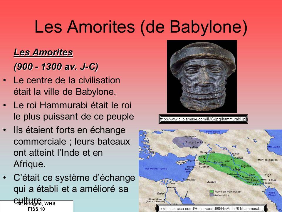 Les Amorites (de Babylone) M. Bridgeo, WHS FISS 10 Les Amorites (900 - 1300 av. J-C) Le centre de la civilisation était la ville de Babylone. Le roi H