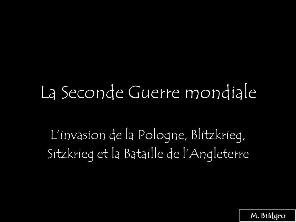 1 La Seconde Guerre mondiale Linvasion de la Pologne, Blitzkrieg, Sitzkrieg et la Bataille de lAngleterre M. Bridgeo