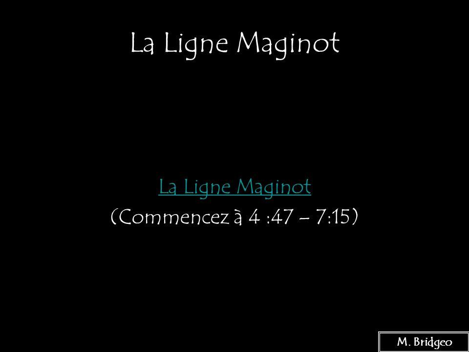 7 La Ligne Maginot (Commencez à 4 :47 – 7:15) M. Bridgeo