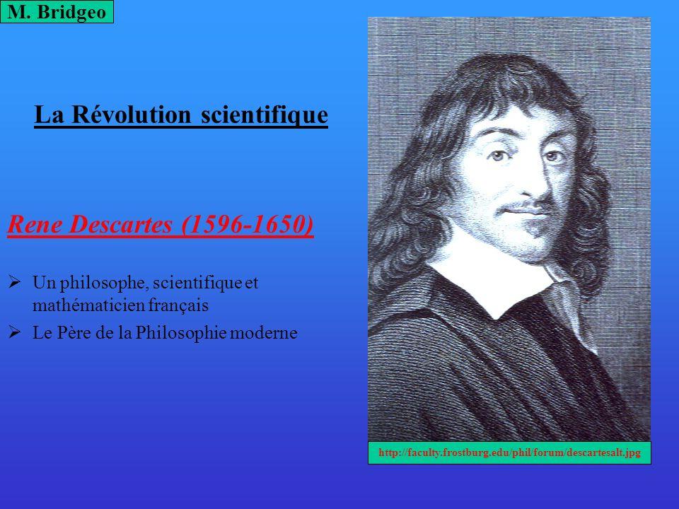 La Révolution scientifique Rene Descartes (1596-1650) Un philosophe, scientifique et mathématicien français Le Père de la Philosophie moderne M. Bridg