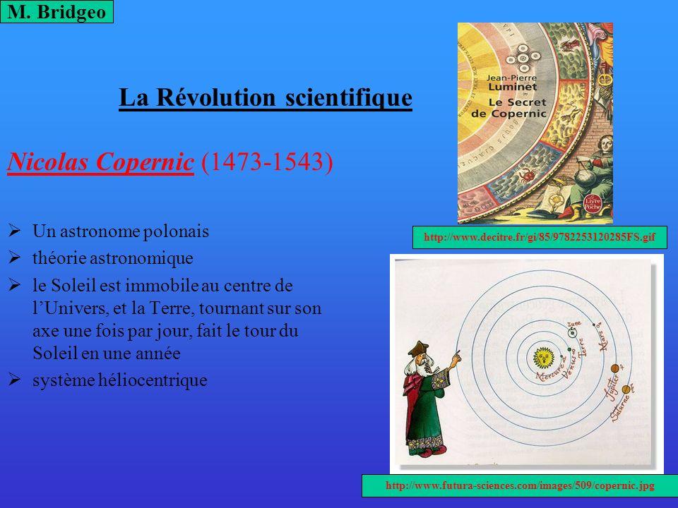 La Révolution scientifique Nicolas Copernic (1473-1543) Un astronome polonais théorie astronomique le Soleil est immobile au centre de lUnivers, et la